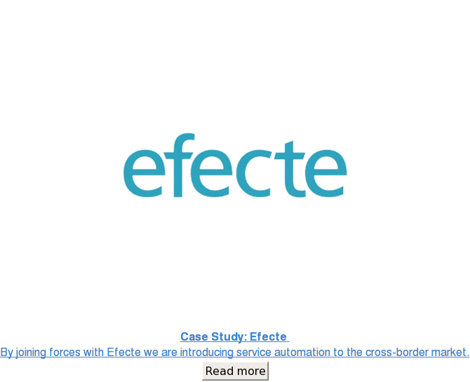 Case Study: Efecte  By joining forces with Efecte we are introducing service  automation to the cross-border market. Read more